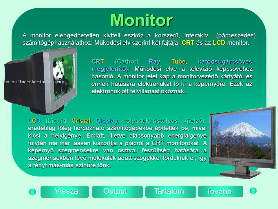 Monitor A monitor elengedhetetlen kiviteli eszköz a korszerű, interakív (párbeszédes) számítógéphasználathoz. Működési elv szerint két fajtája CRT és