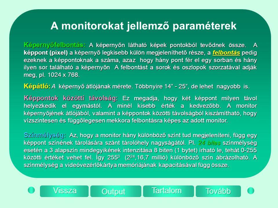 A monitorokat jellemző paraméterek Színmélység: Az, hogy a monitor hány különböző színt tud megjeleníteni, függ egy képpont színének tárolására szánt