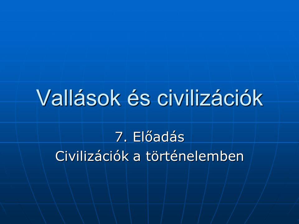 Vallások és civilizációk 7. Előadás Civilizációk a történelemben