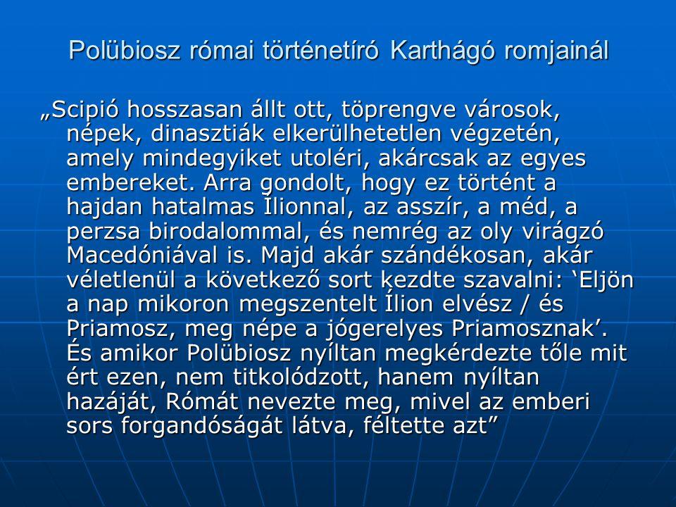 """Polübiosz római történetíró Karthágó romjainál """"Scipió hosszasan állt ott, töprengve városok, népek, dinasztiák elkerülhetetlen végzetén, amely mindegyiket utoléri, akárcsak az egyes embereket."""