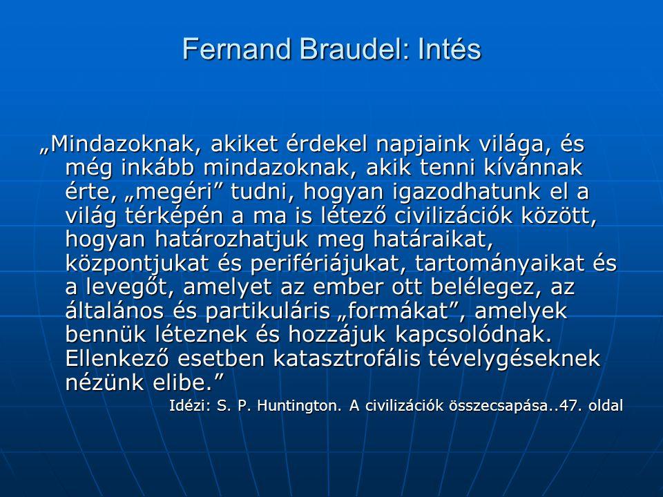 """Fernand Braudel: Intés """"Mindazoknak, akiket érdekel napjaink világa, és még inkább mindazoknak, akik tenni kívánnak érte, """"megéri tudni, hogyan igazodhatunk el a világ térképén a ma is létező civilizációk között, hogyan határozhatjuk meg határaikat, központjukat és perifériájukat, tartományaikat és a levegőt, amelyet az ember ott belélegez, az általános és partikuláris """"formákat , amelyek bennük léteznek és hozzájuk kapcsolódnak."""
