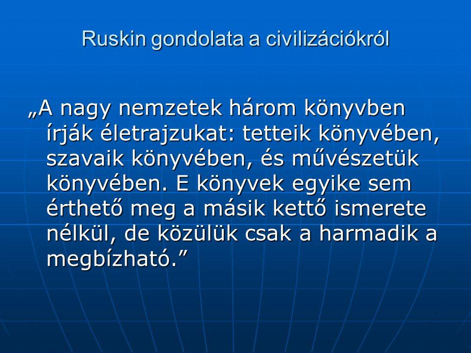 """Ruskin gondolata a civilizációkról """"A nagy nemzetek három könyvben írják életrajzukat: tetteik könyvében, szavaik könyvében, és művészetük könyvében."""