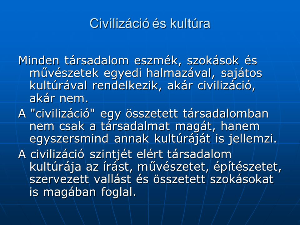 Civilizáció és kultúra Minden társadalom eszmék, szokások és művészetek egyedi halmazával, sajátos kultúrával rendelkezik, akár civilizáció, akár nem.