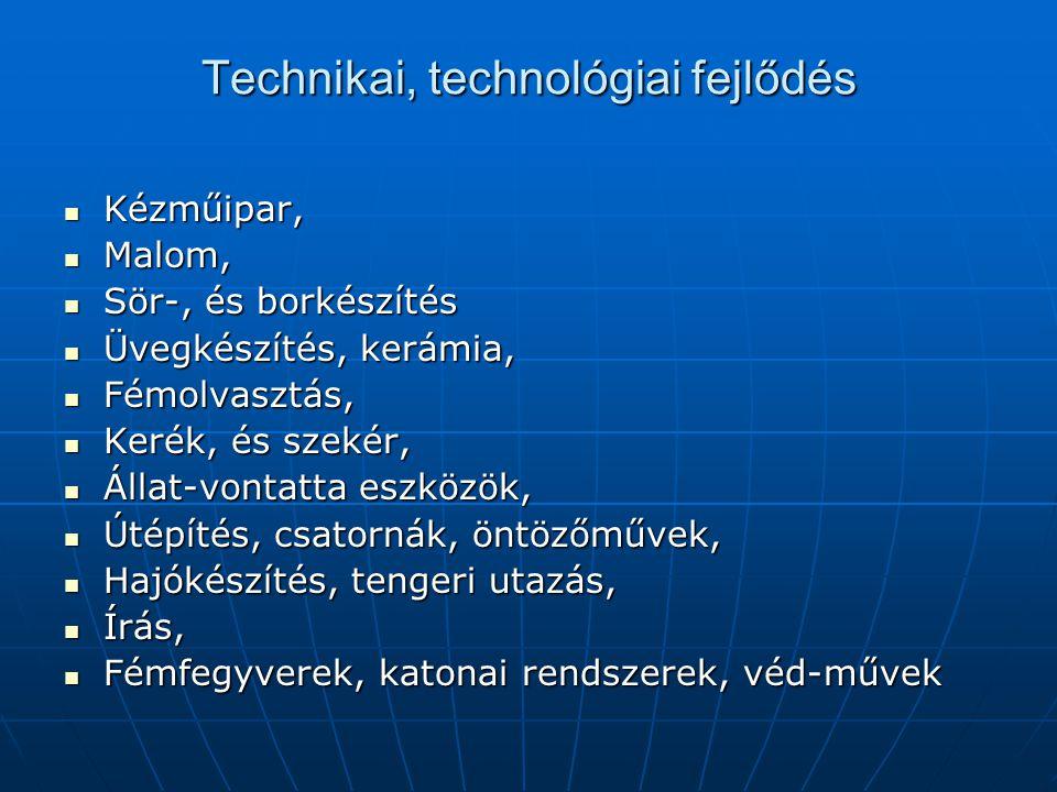 Technikai, technológiai fejlődés  Kézműipar,  Malom,  Sör-, és borkészítés  Üvegkészítés, kerámia,  Fémolvasztás,  Kerék, és szekér,  Állat-vontatta eszközök,  Útépítés, csatornák, öntözőművek,  Hajókészítés, tengeri utazás,  Írás,  Fémfegyverek, katonai rendszerek, véd-művek