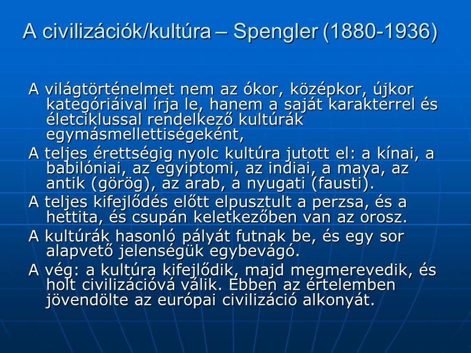 A civilizációk/kultúra – Spengler (1880-1936) A világtörténelmet nem az ókor, középkor, újkor kategóriáival írja le, hanem a saját karakterrel és életciklussal rendelkező kultúrák egymásmellettiségeként, A teljes érettségig nyolc kultúra jutott el: a kínai, a babilóniai, az egyiptomi, az indiai, a maya, az antik (görög), az arab, a nyugati (fausti).