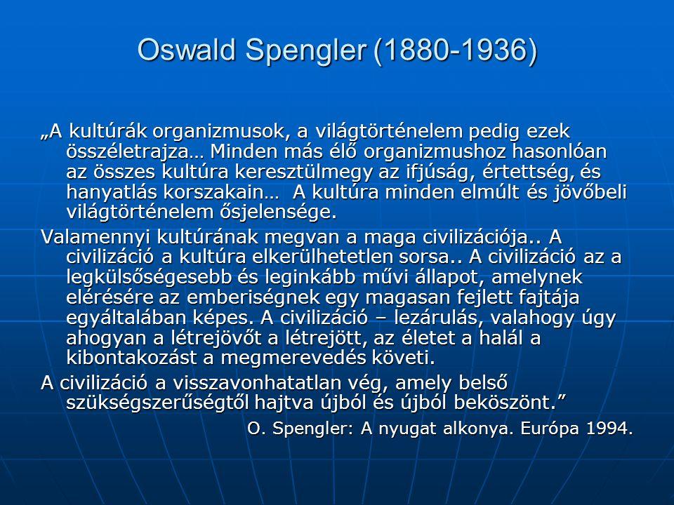 """Oswald Spengler (1880-1936) """"A kultúrák organizmusok, a világtörténelem pedig ezek összéletrajza… Minden más élő organizmushoz hasonlóan az összes kultúra keresztülmegy az ifjúság, értettség, és hanyatlás korszakain… A kultúra minden elmúlt és jövőbeli világtörténelem ősjelensége."""