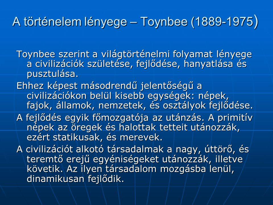 A történelem lényege – Toynbee (1889-1975 ) Toynbee szerint a világtörténelmi folyamat lényege a civilizációk születése, fejlődése, hanyatlása és pusztulása.