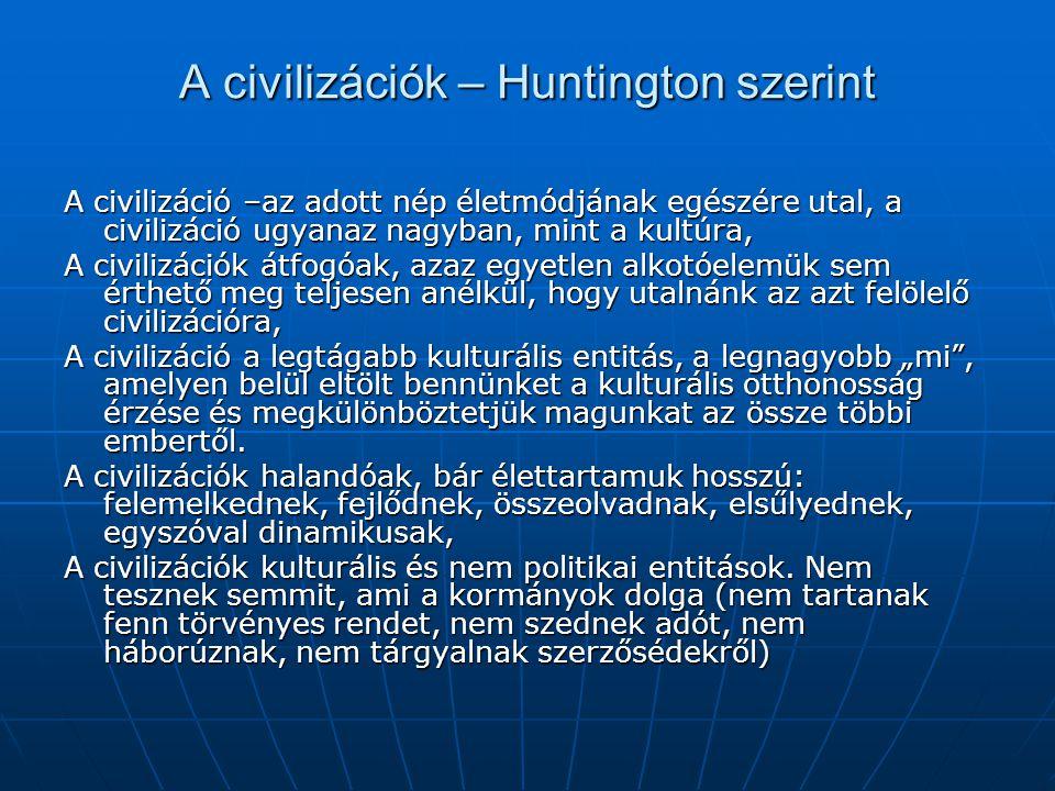 """A civilizációk – Huntington szerint A civilizáció –az adott nép életmódjának egészére utal, a civilizáció ugyanaz nagyban, mint a kultúra, A civilizációk átfogóak, azaz egyetlen alkotóelemük sem érthető meg teljesen anélkül, hogy utalnánk az azt felölelő civilizációra, A civilizáció a legtágabb kulturális entitás, a legnagyobb """"mi , amelyen belül eltölt bennünket a kulturális otthonosság érzése és megkülönböztetjük magunkat az össze többi embertől."""