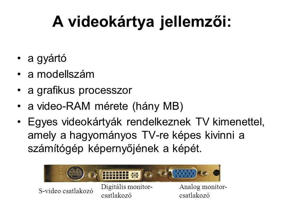 A videokártya jellemzői: •a gyártó •a modellszám •a grafikus processzor •a video-RAM mérete (hány MB) •Egyes videokártyák rendelkeznek TV kimenettel,