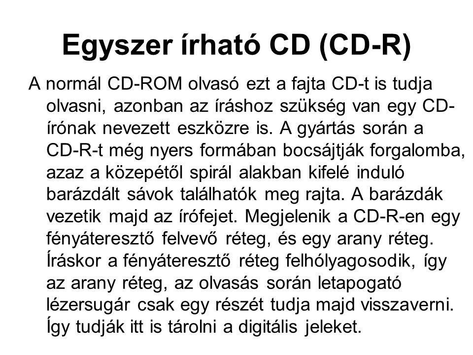 Egyszer írható CD (CD-R) A normál CD-ROM olvasó ezt a fajta CD-t is tudja olvasni, azonban az íráshoz szükség van egy CD- írónak nevezett eszközre is.