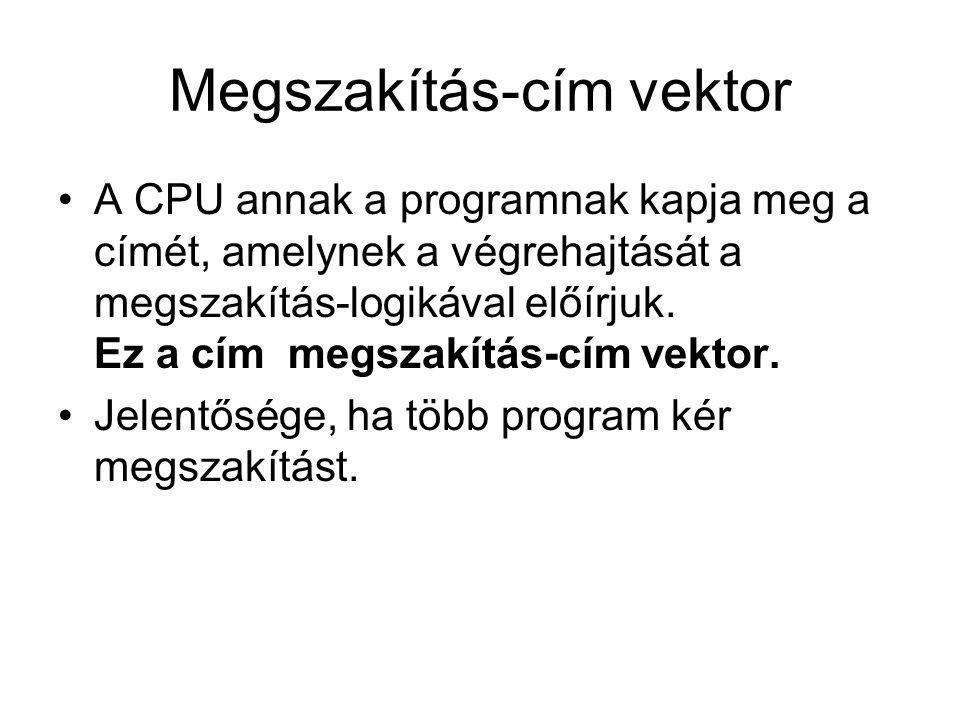 Megszakítás-cím vektor •A CPU annak a programnak kapja meg a címét, amelynek a végrehajtását a megszakítás-logikával előírjuk. Ez a cím megszakítás-cí