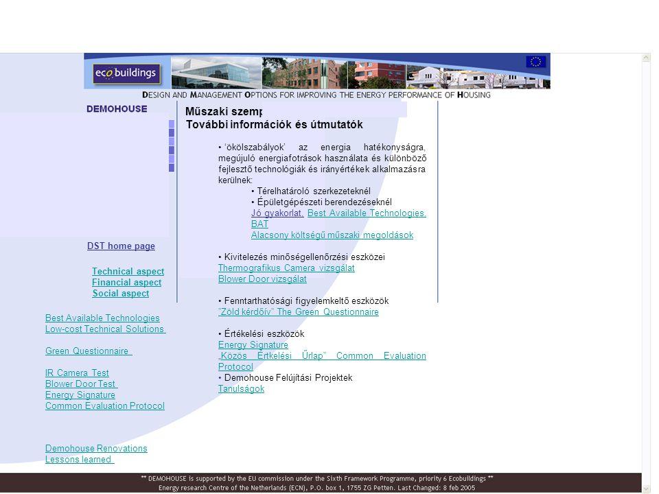 """Műszaki szempontok További információk és útmutatók • 'ökölszabályok' az energia hatékonyságra, megújuló energiafotrások használata és különböző fejlesztő technológiák és irányértékek alkalmazásra kerülnek: • Térelhatároló szerkezeteknél • Épületgépészeti berendezéseknél Jó gyakorlat, Best Available Technologies, BATBest Available Technologies, BAT Alacsony költségű műszaki megoldások • Kivitelezés minőségellenőrzési eszközei Thermografikus Camera vizsgálat Blower Door vizsgálat • Fenntarthatósági figyelemkeltő eszközök Zöld kérdőív The Green Questionnaire • Értékelési eszközök Energy Signature """"Közös Értkelési Űrlap Common Evaluation ProtocolKözös Értkelési Űrlap Common Evaluation Protocol • Demohouse Felújítási Projektek Tanulságok DST home page Demohouse Renovations Lessons learned Best Available Technologies Low-cost Technical Solutions Green Questionnaire IR Camera Test Blower Door Test Energy Signature Common Evaluation Protocol Technical aspect Financial aspect Social aspect"""
