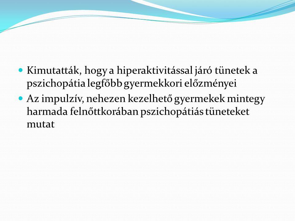  Kimutatták, hogy a hiperaktivitással járó tünetek a pszichopátia legfőbb gyermekkori előzményei  Az impulzív, nehezen kezelhető gyermekek mintegy h