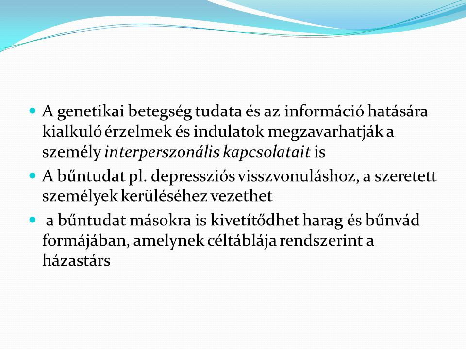  A genetikai betegség tudata és az információ hatására kialkuló érzelmek és indulatok megzavarhatják a személy interperszonális kapcsolatait is  A b