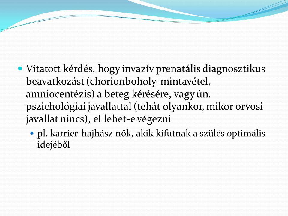  Vitatott kérdés, hogy invazív prenatális diagnosztikus beavatkozást (chorionboholy-mintavétel, amniocentézis) a beteg kérésére, vagy ún. pszichológi