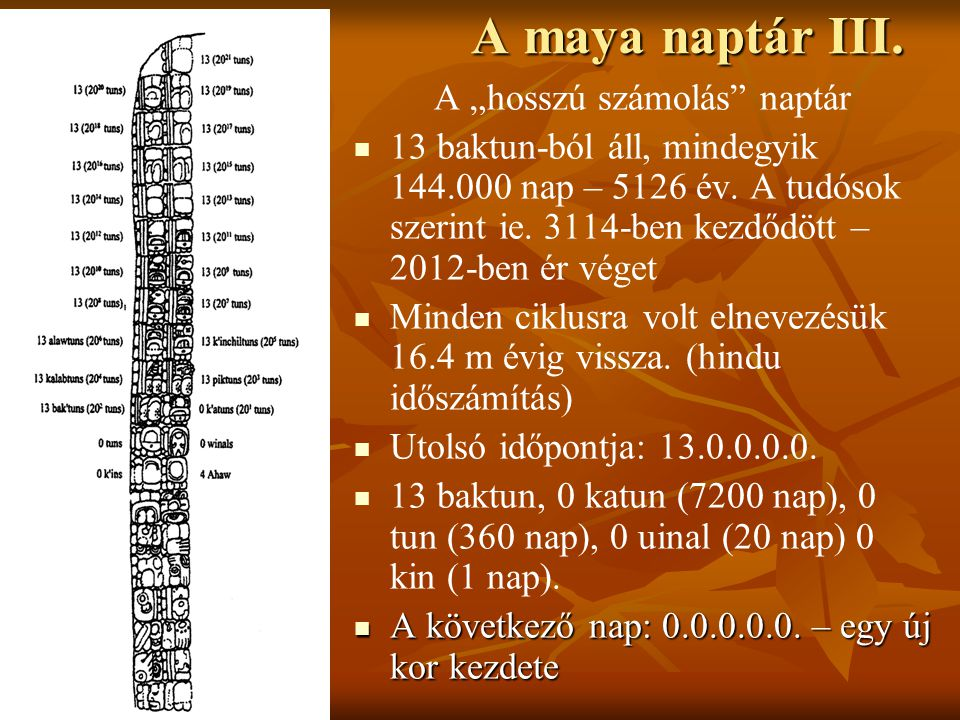 """A maya naptár III. A """"hosszú számolás"""" naptár   13 baktun-ból áll, mindegyik 144.000 nap – 5126 év. A tudósok szerint ie. 3114-ben kezdődött – 2012-"""