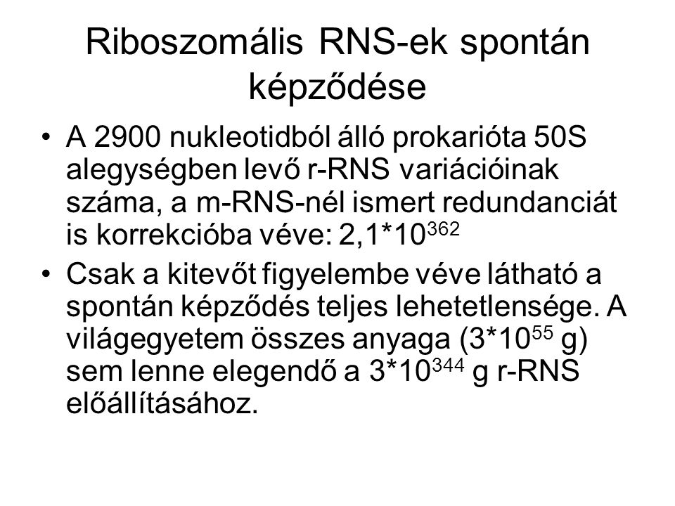 Riboszomális RNS-ek spontán képződése •A 2900 nukleotidból álló prokarióta 50S alegységben levő r-RNS variációinak száma, a m-RNS-nél ismert redundanciát is korrekcióba véve: 2,1*10 362 •Csak a kitevőt figyelembe véve látható a spontán képződés teljes lehetetlensége.