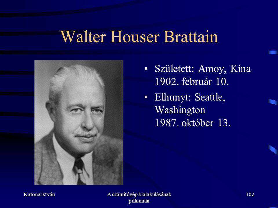 Katona IstvánA számítógép kialakulásának pillanatai 102 Walter Houser Brattain •Született: Amoy, Kína 1902.