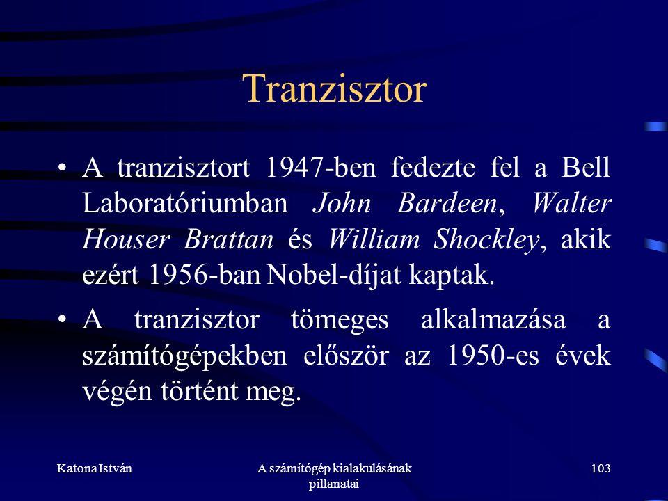 Katona IstvánA számítógép kialakulásának pillanatai 103 Tranzisztor •A tranzisztort 1947-ben fedezte fel a Bell Laboratóriumban John Bardeen, Walter Houser Brattan és William Shockley, akik ezért 1956-ban Nobel-díjat kaptak.