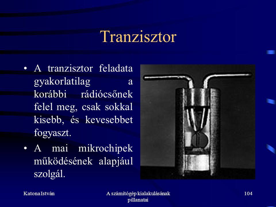 Katona IstvánA számítógép kialakulásának pillanatai 104 Tranzisztor •A tranzisztor feladata gyakorlatilag a korábbi rádiócsőnek felel meg, csak sokkal kisebb, és kevesebbet fogyaszt.