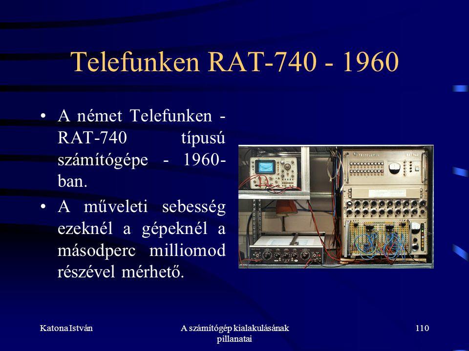 Katona IstvánA számítógép kialakulásának pillanatai 110 Telefunken RAT-740 - 1960 •A német Telefunken - RAT-740 típusú számítógépe - 1960- ban.
