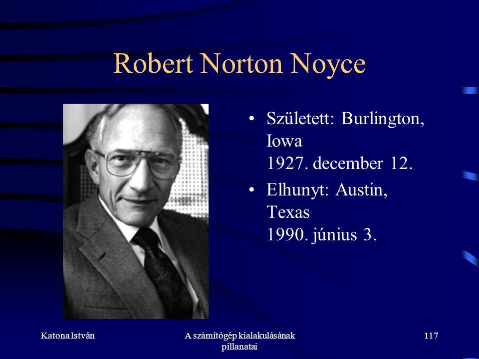 Katona IstvánA számítógép kialakulásának pillanatai 117 Robert Norton Noyce •Született: Burlington, Iowa 1927.