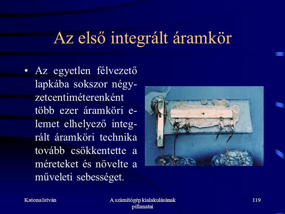 Katona IstvánA számítógép kialakulásának pillanatai 119 Az első integrált áramkör •Az egyetlen félvezető lapkába sokszor négy- zetcentiméterenként több ezer áramköri e- lemet elhelyező integ- rált áramköri technika tovább csökkentette a méreteket és növelte a műveleti sebességet.