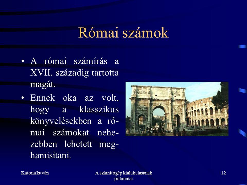 Katona IstvánA számítógép kialakulásának pillanatai 12 Római számok •A római számírás a XVII.