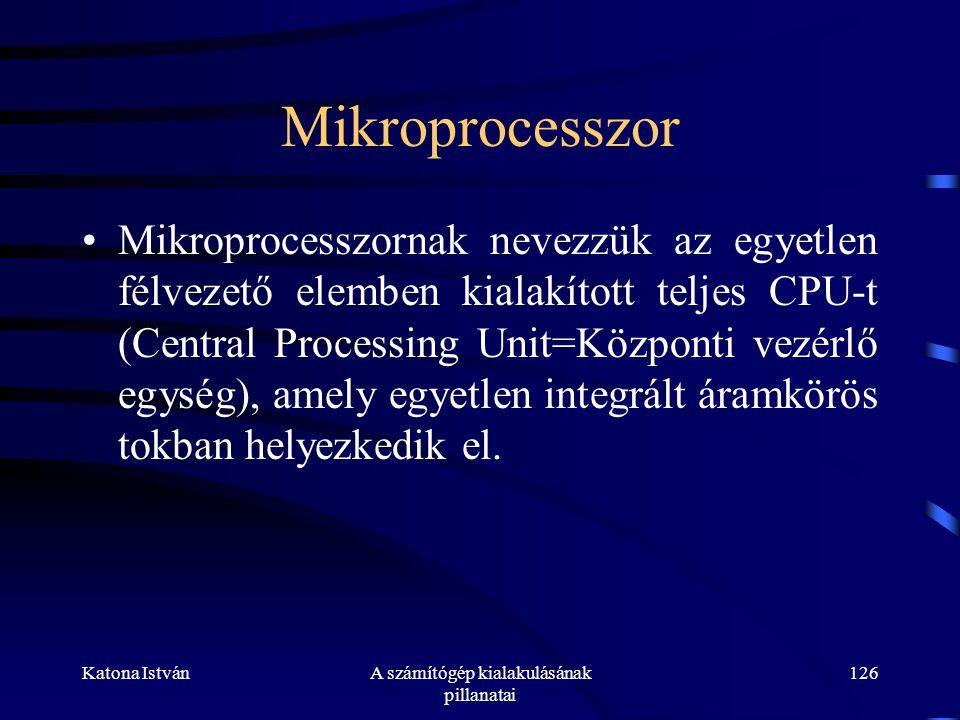 Katona IstvánA számítógép kialakulásának pillanatai 126 Mikroprocesszor •Mikroprocesszornak nevezzük az egyetlen félvezető elemben kialakított teljes CPU-t (Central Processing Unit=Központi vezérlő egység), amely egyetlen integrált áramkörös tokban helyezkedik el.