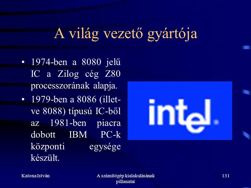Katona IstvánA számítógép kialakulásának pillanatai 131 A világ vezető gyártója •1974-ben a 8080 jelű IC a Zilog cég Z80 processzorának alapja.