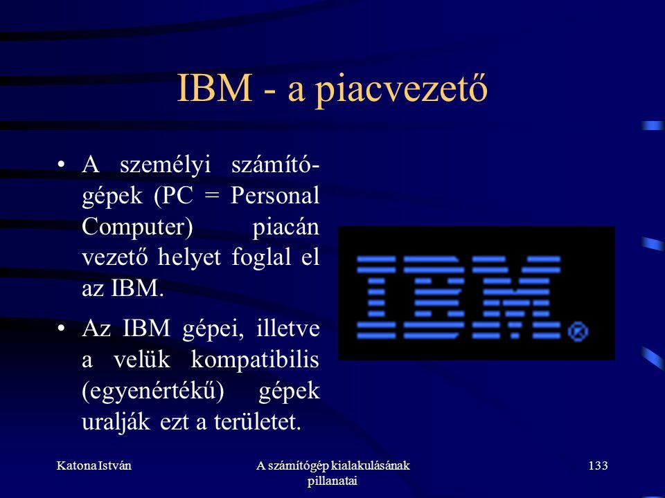 Katona IstvánA számítógép kialakulásának pillanatai 133 IBM - a piacvezető •A személyi számító- gépek (PC = Personal Computer) piacán vezető helyet foglal el az IBM.