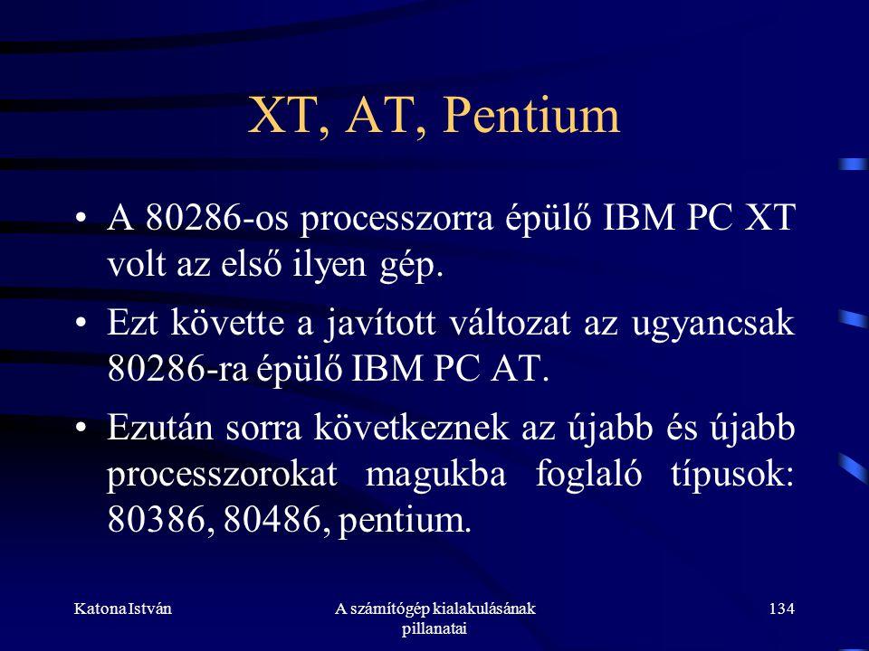 Katona IstvánA számítógép kialakulásának pillanatai 134 XT, AT, Pentium •A 80286-os processzorra épülő IBM PC XT volt az első ilyen gép.