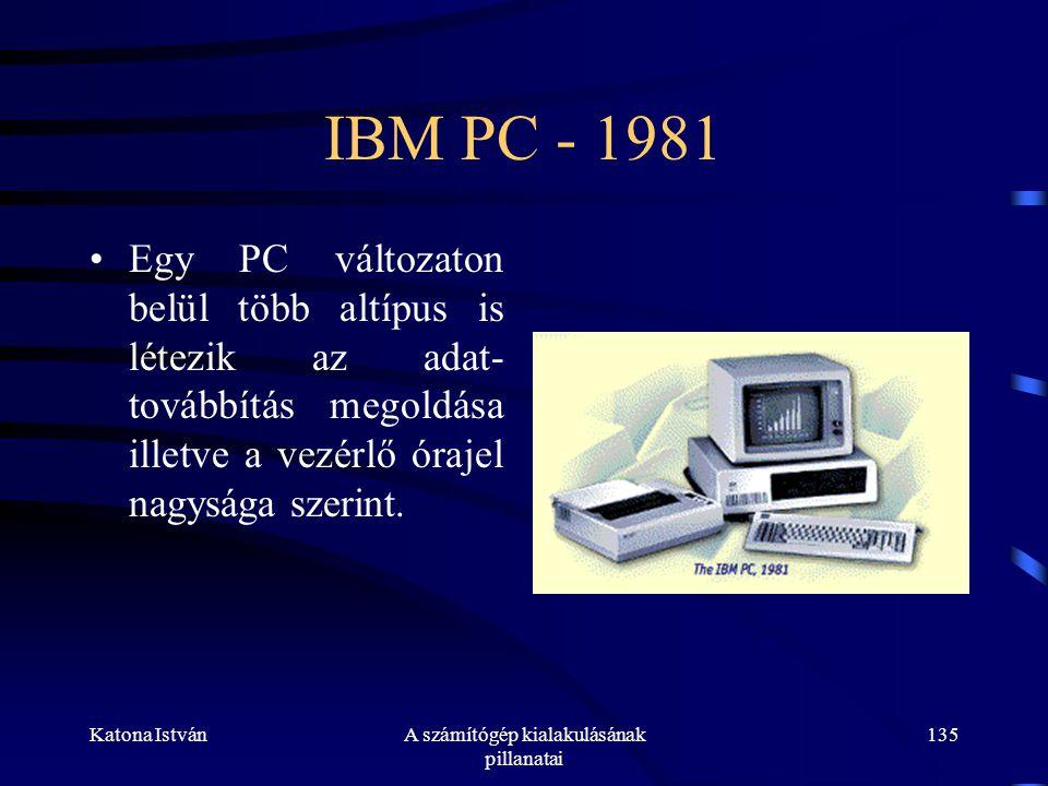 Katona IstvánA számítógép kialakulásának pillanatai 135 IBM PC - 1981 •Egy PC változaton belül több altípus is létezik az adat- továbbítás megoldása illetve a vezérlő órajel nagysága szerint.