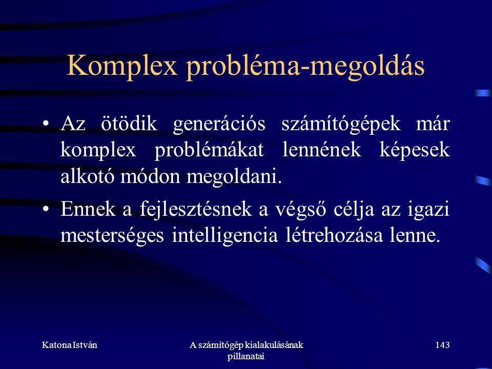 Katona IstvánA számítógép kialakulásának pillanatai 143 Komplex probléma-megoldás •Az ötödik generációs számítógépek már komplex problémákat lennének képesek alkotó módon megoldani.
