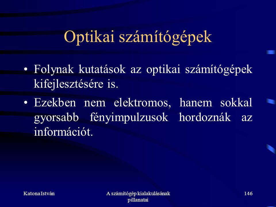 Katona IstvánA számítógép kialakulásának pillanatai 146 Optikai számítógépek •Folynak kutatások az optikai számítógépek kifejlesztésére is.