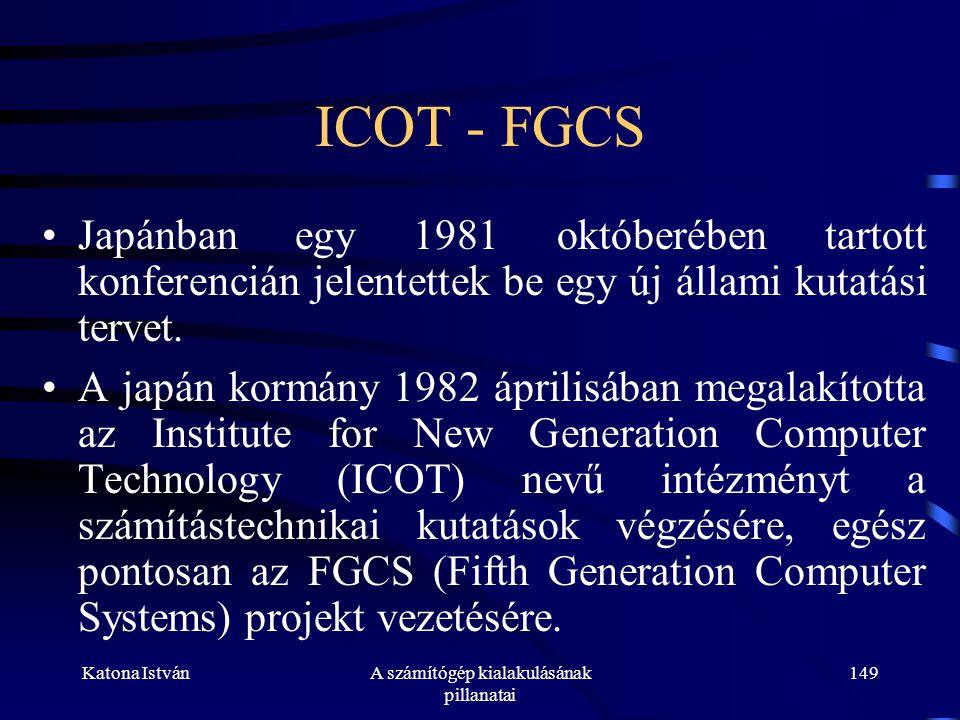 Katona IstvánA számítógép kialakulásának pillanatai 149 ICOT - FGCS •Japánban egy 1981 októberében tartott konferencián jelentettek be egy új állami kutatási tervet.