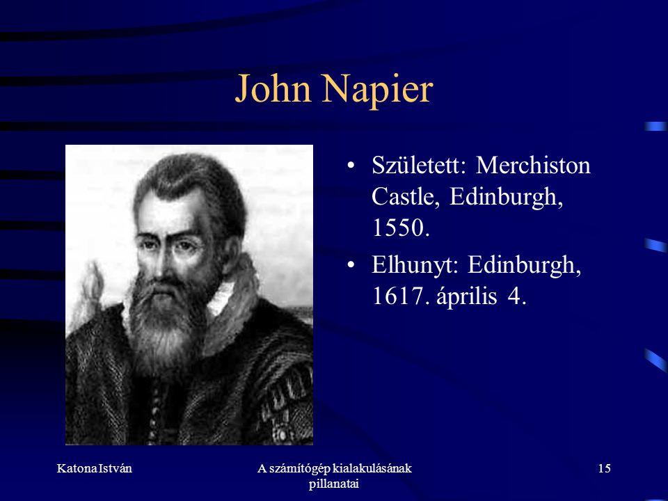 Katona IstvánA számítógép kialakulásának pillanatai 15 John Napier •Született: Merchiston Castle, Edinburgh, 1550.