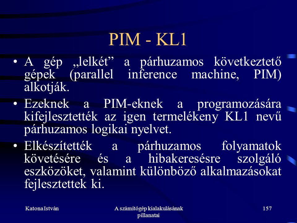 """Katona IstvánA számítógép kialakulásának pillanatai 157 PIM - KL1 •A gép """"lelkét a párhuzamos következtető gépek (parallel inference machine, PIM) alkotják."""