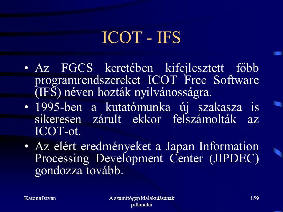 Katona IstvánA számítógép kialakulásának pillanatai 159 ICOT - IFS •Az FGCS keretében kifejlesztett főbb programrendszereket ICOT Free Software (IFS) néven hozták nyilvánosságra.