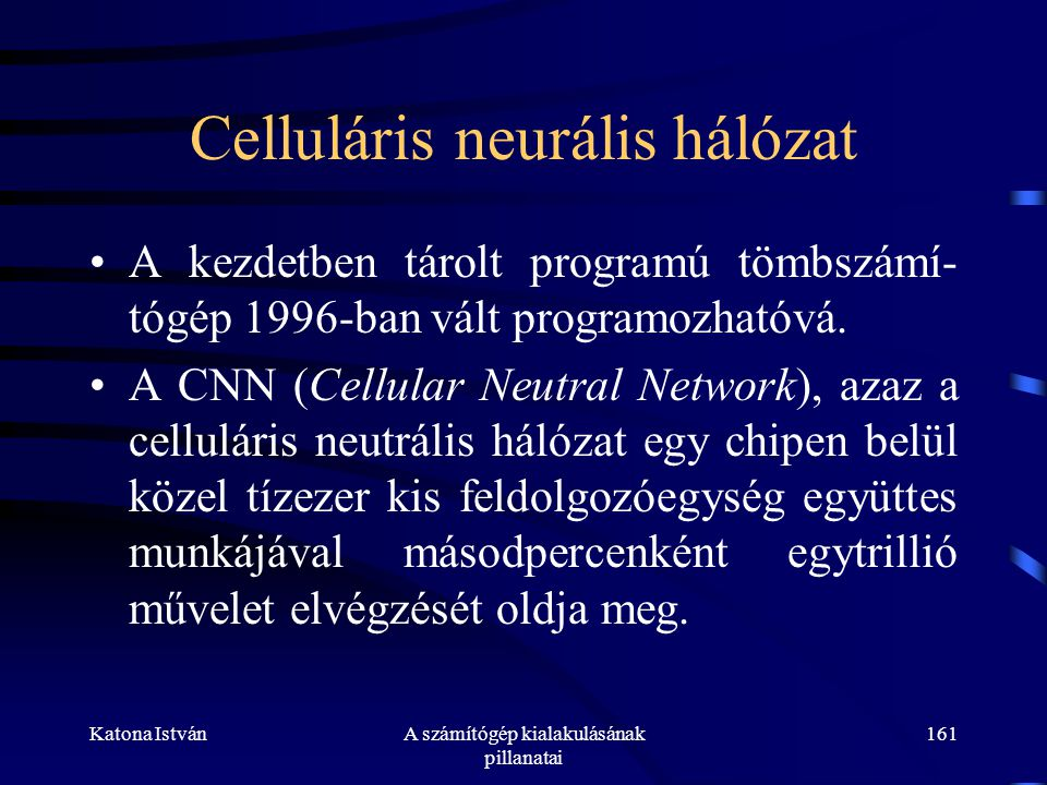 Katona IstvánA számítógép kialakulásának pillanatai 161 Celluláris neurális hálózat •A kezdetben tárolt programú tömbszámí- tógép 1996-ban vált programozhatóvá.