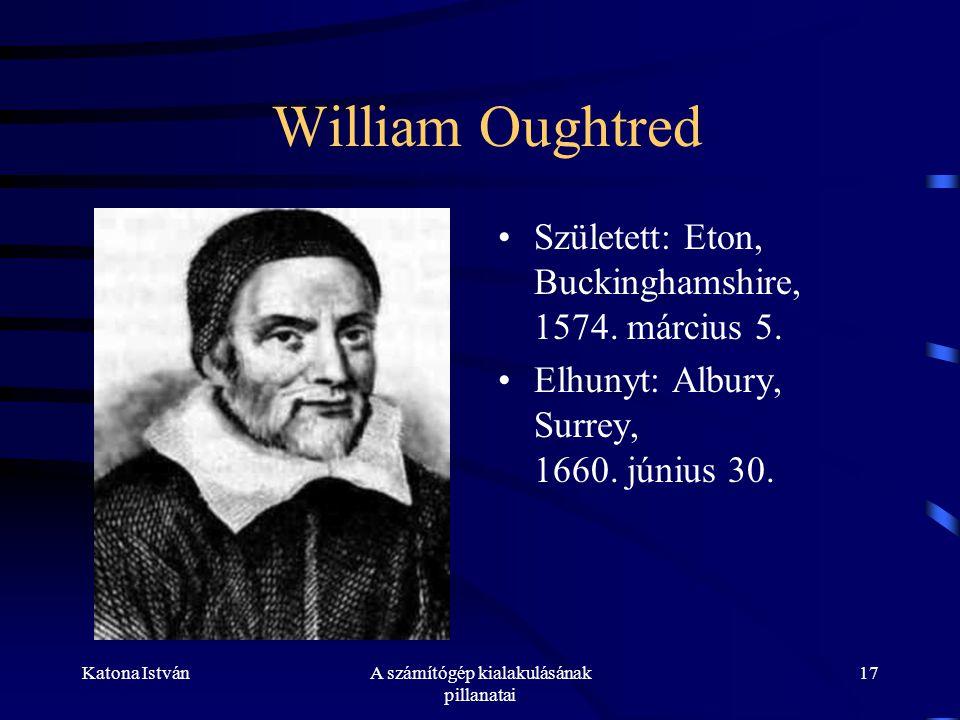 Katona IstvánA számítógép kialakulásának pillanatai 17 William Oughtred •Született: Eton, Buckinghamshire, 1574.