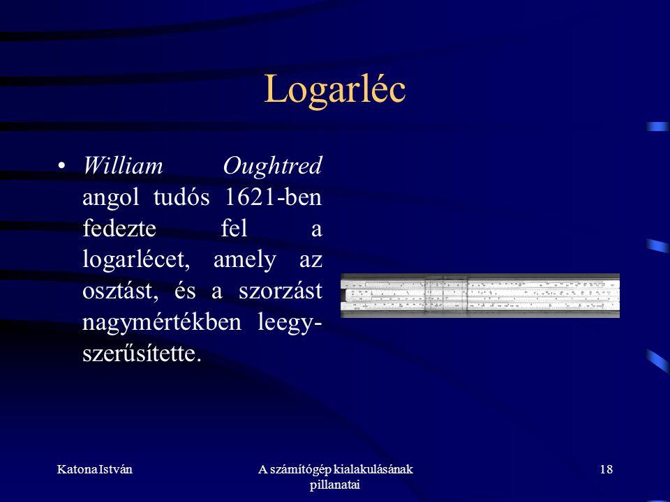 Katona IstvánA számítógép kialakulásának pillanatai 18 Logarléc •William Oughtred angol tudós 1621-ben fedezte fel a logarlécet, amely az osztást, és a szorzást nagymértékben leegy- szerűsítette.