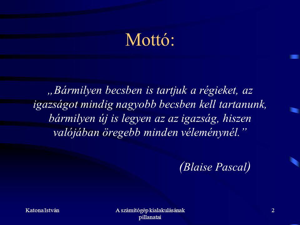 """Katona IstvánA számítógép kialakulásának pillanatai 2 Mottó: """"Bármilyen becsben is tartjuk a régieket, az igazságot mindig nagyobb becsben kell tartanunk, bármilyen új is legyen az az igazság, hiszen valójában öregebb minden véleménynél. ( Blaise Pascal )"""