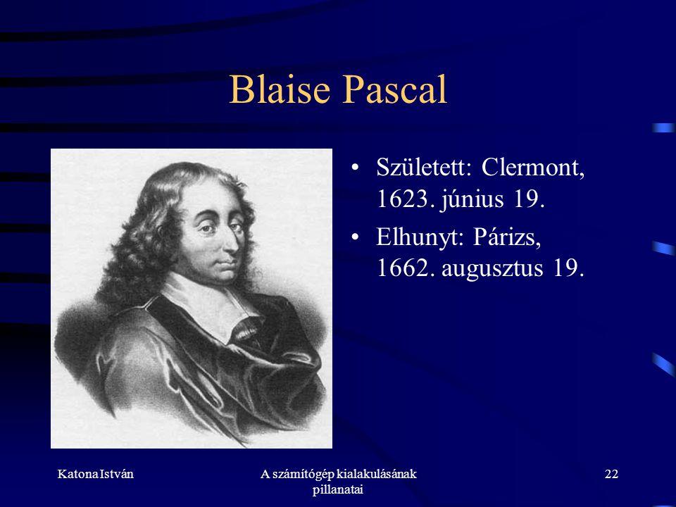Katona IstvánA számítógép kialakulásának pillanatai 22 Blaise Pascal •Született: Clermont, 1623.