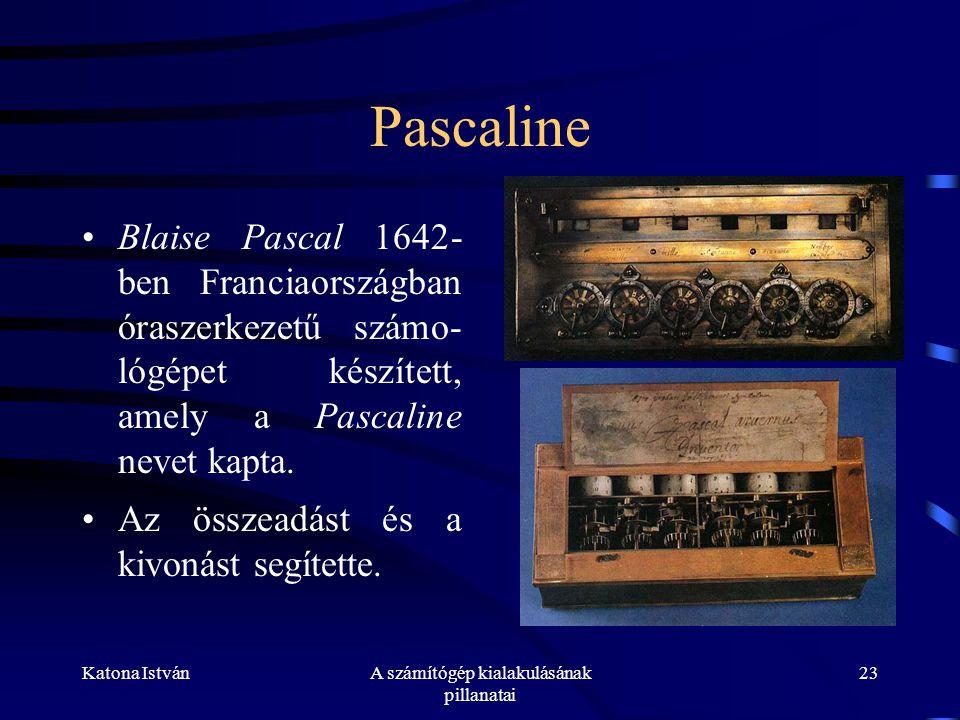 Katona IstvánA számítógép kialakulásának pillanatai 23 Pascaline •Blaise Pascal 1642- ben Franciaországban óraszerkezetű számo- lógépet készített, amely a Pascaline nevet kapta.