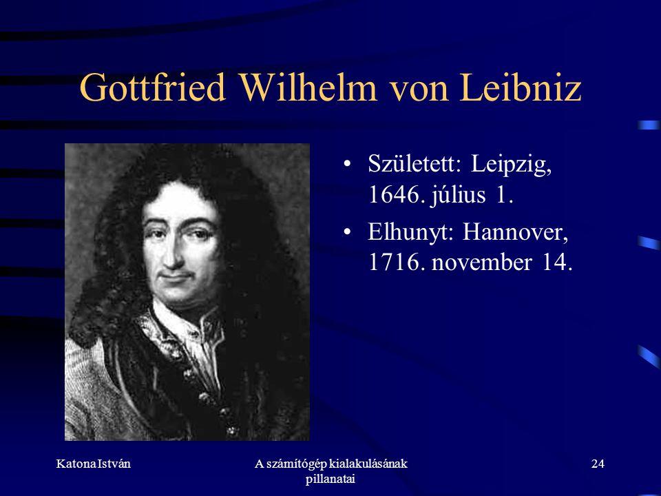 Katona IstvánA számítógép kialakulásának pillanatai 24 Gottfried Wilhelm von Leibniz •Született: Leipzig, 1646.