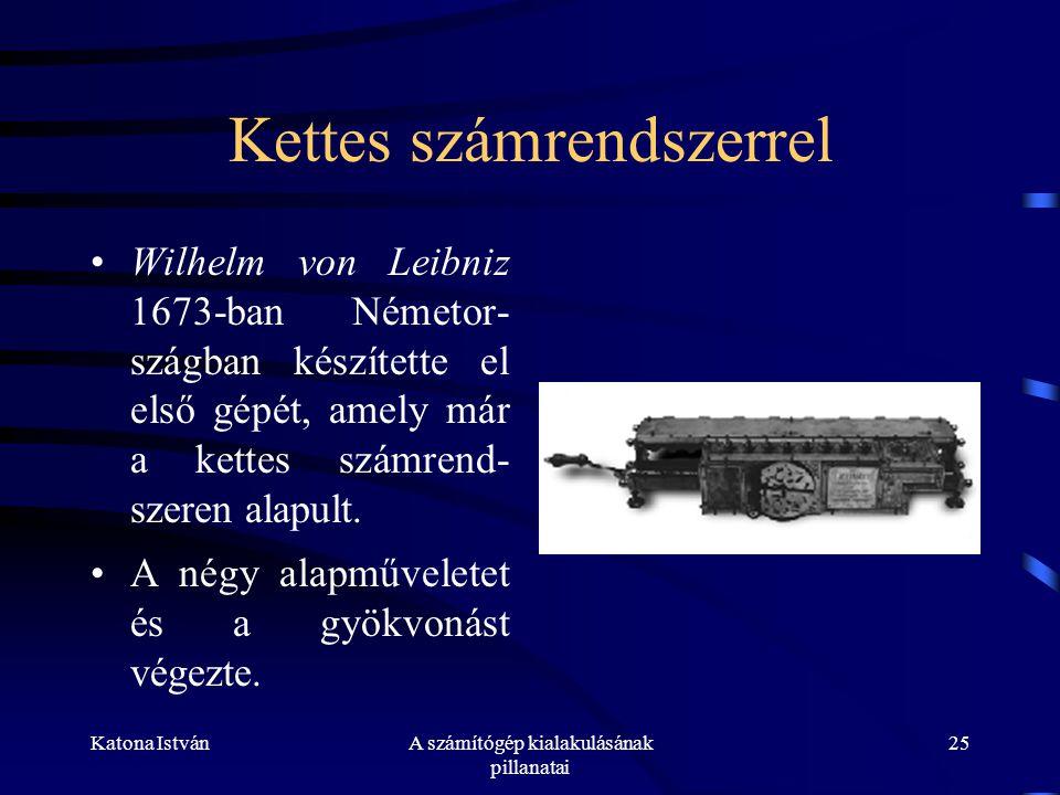 Katona IstvánA számítógép kialakulásának pillanatai 25 Kettes számrendszerrel •Wilhelm von Leibniz 1673-ban Németor- szágban készítette el első gépét, amely már a kettes számrend- szeren alapult.