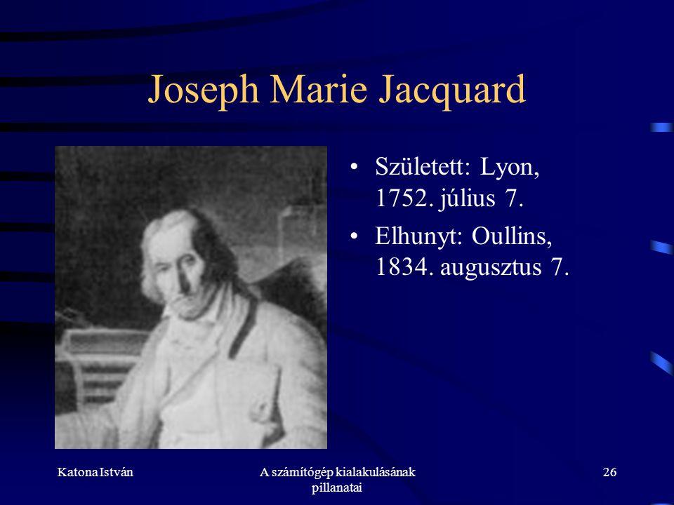 Katona IstvánA számítógép kialakulásának pillanatai 26 Joseph Marie Jacquard •Született: Lyon, 1752.