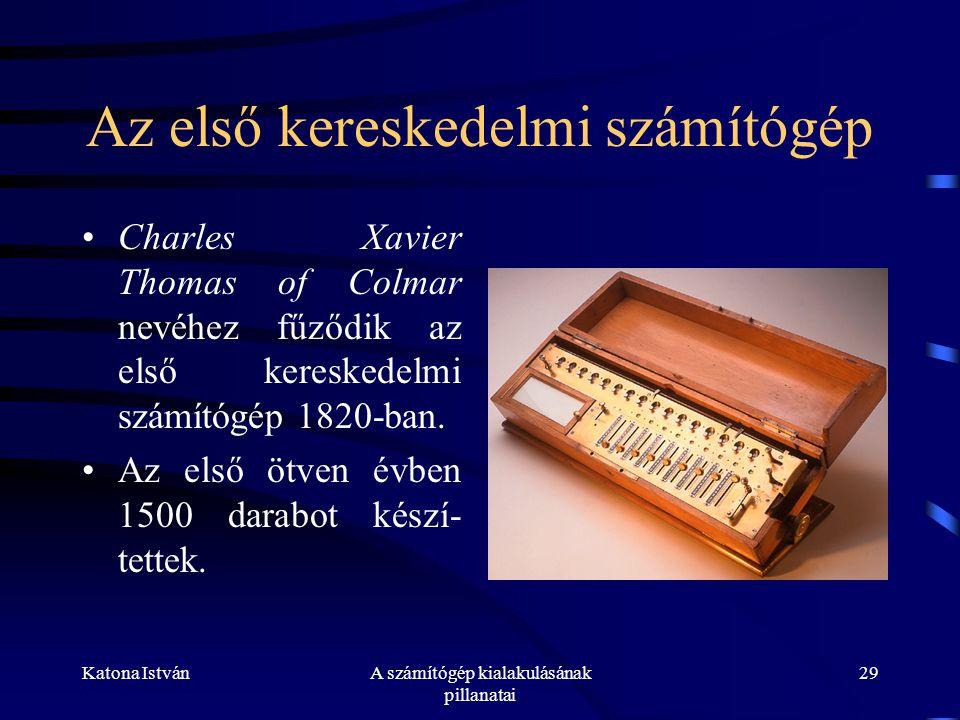 Katona IstvánA számítógép kialakulásának pillanatai 29 Az első kereskedelmi számítógép •Charles Xavier Thomas of Colmar nevéhez fűződik az első kereskedelmi számítógép 1820-ban.