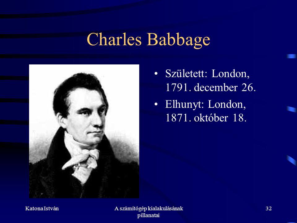 Katona IstvánA számítógép kialakulásának pillanatai 32 Charles Babbage •Született: London, 1791.